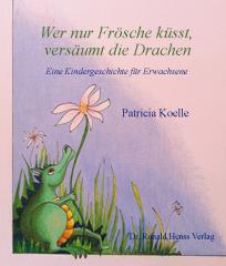 Patricia Koelle: Wer nur Frösche küsst, versäumt die Drachen